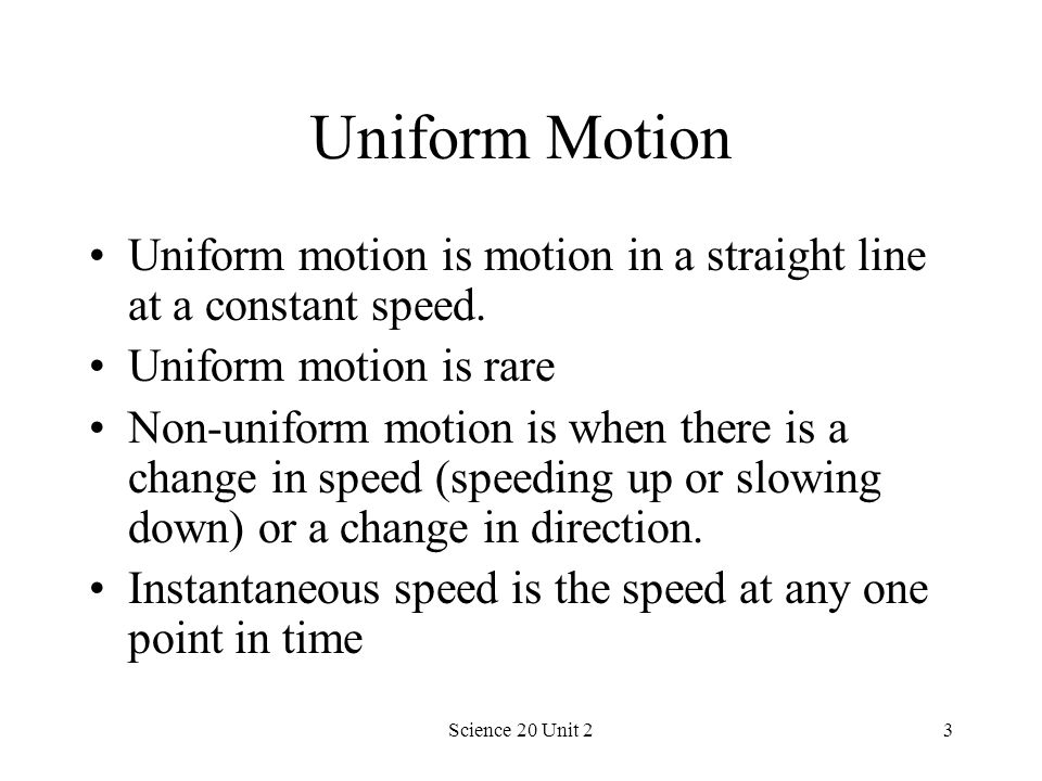 Uniform Motion Uniform motion is motion in a straight line at a constant speed. Uniform motion is rare.