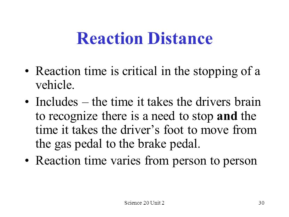 Reaction Distance Reaction time is critical in the stopping of a vehicle.