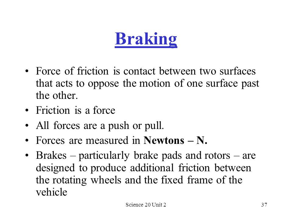 Braking Force of friction is contact between two surfaces that acts to oppose the motion of one surface past the other.