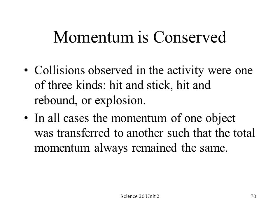 Momentum is Conserved Collisions observed in the activity were one of three kinds: hit and stick, hit and rebound, or explosion.