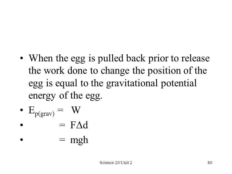 When the egg is pulled back prior to release the work done to change the position of the egg is equal to the gravitational potential energy of the egg.