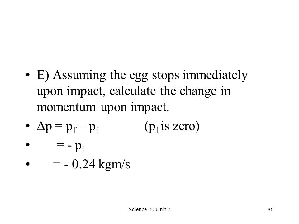 E) Assuming the egg stops immediately upon impact, calculate the change in momentum upon impact.