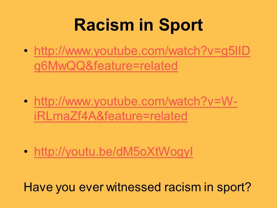 Racism in Sport http://www.youtube.com/watch v=g5lIDq6MwQQ&feature=related. http://www.youtube.com/watch v=W-iRLmaZf4A&feature=related.