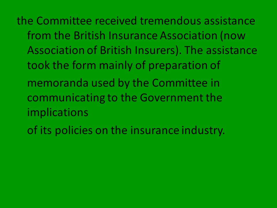 the Committee received tremendous assistance from the British Insurance Association (now Association of British Insurers). The assistance took the form mainly of preparation of