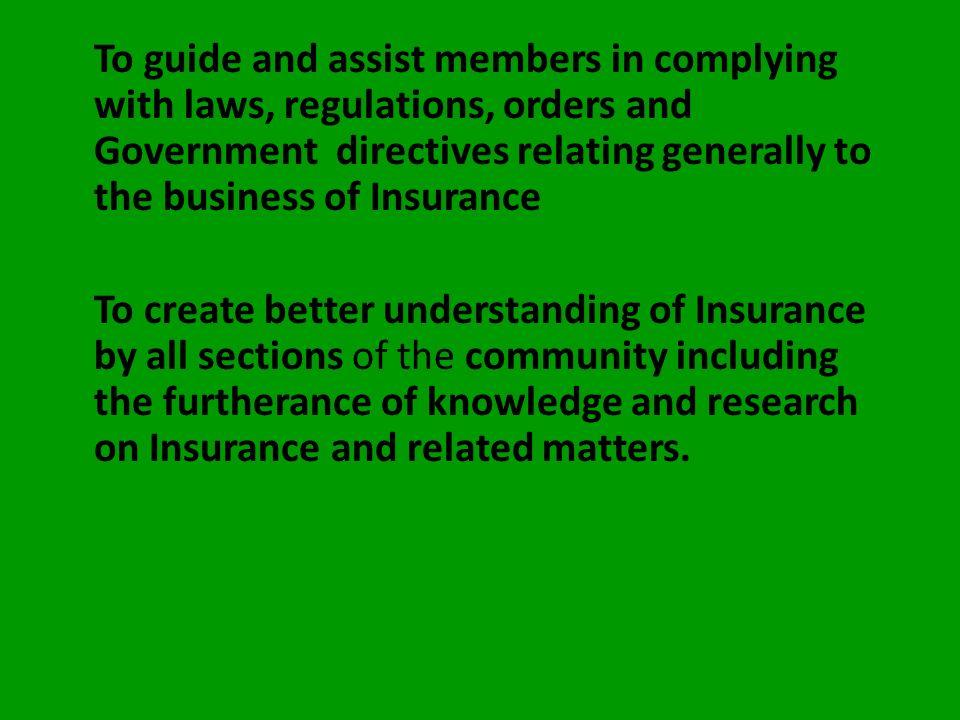 To guide and assist members in complying with laws, regulations, orders and Government directives relating generally to the business of Insurance To create better understanding of Insurance by all sections of the community including the furtherance of knowledge and research on Insurance and related matters.