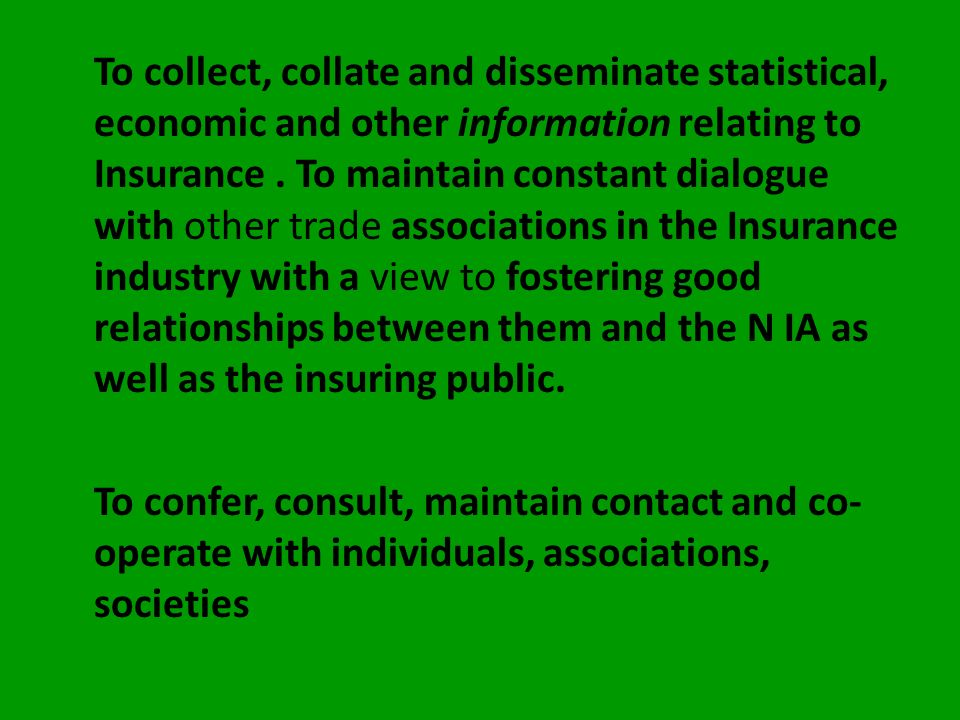 To collect, collate and disseminate statistical, economic and other information relating to Insurance . To maintain constant dialogue with other trade associations in the Insurance industry with a view to fostering good relationships between them and the N IA as well as the insuring public.