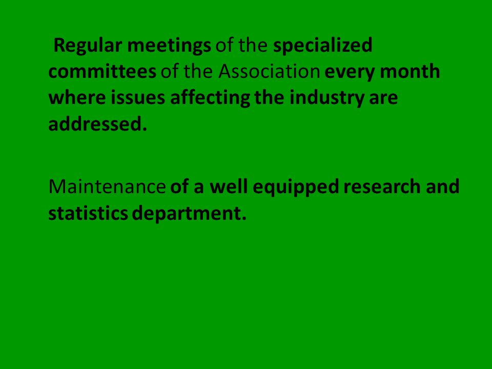 Regular meetings of the specialized committees of the Association every month where issues affecting the industry are addressed.