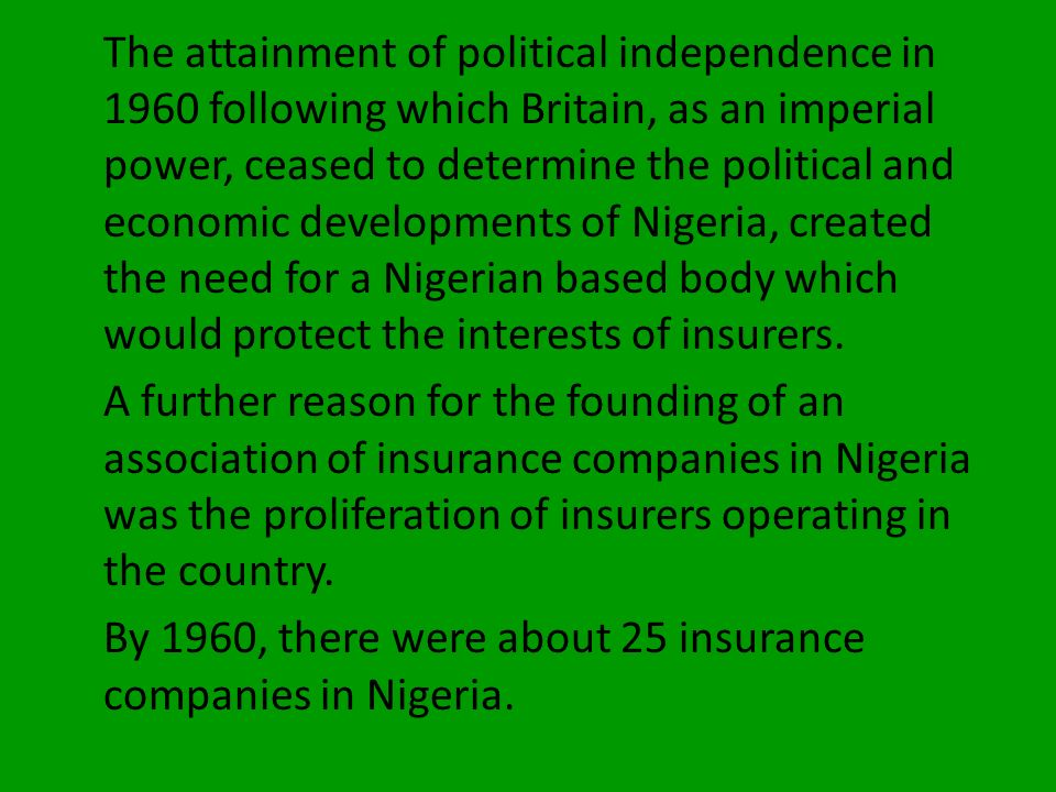 The attainment of political independence in 1960 following which Britain, as an imperial power, ceased to determine the political and economic developments of Nigeria, created the need for a Nigerian based body which would protect the interests of insurers.
