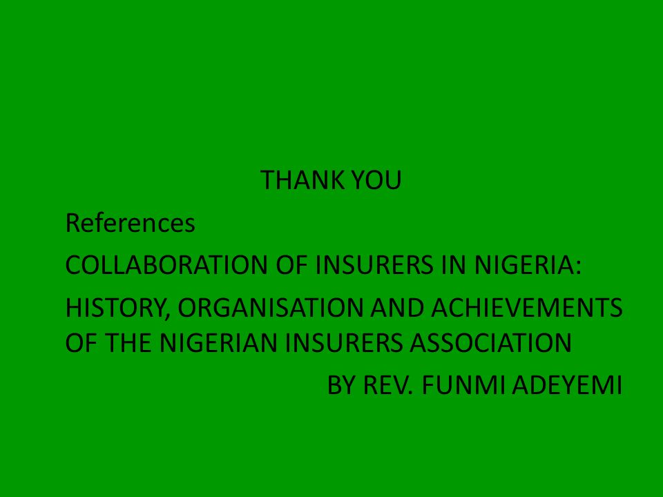 THANK YOU References. COLLABORATION OF INSURERS IN NIGERIA: HISTORY, ORGANISATION AND ACHIEVEMENTS OF THE NIGERIAN INSURERS ASSOCIATION.