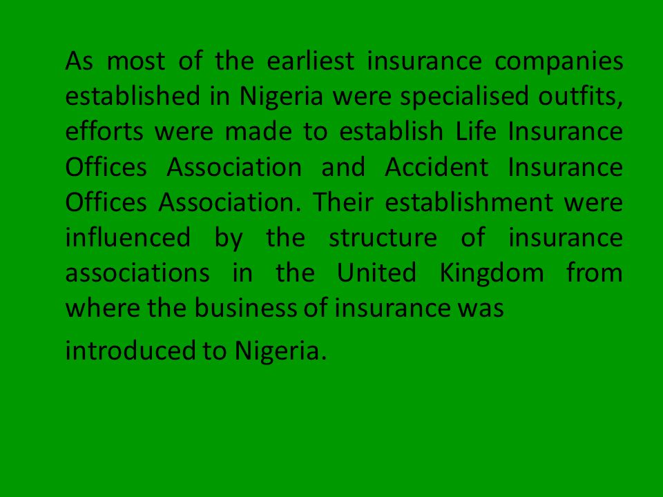 As most of the earliest insurance companies established in Nigeria were specialised outfits, efforts were made to establish Life Insurance Offices Association and Accident Insurance Offices Association.