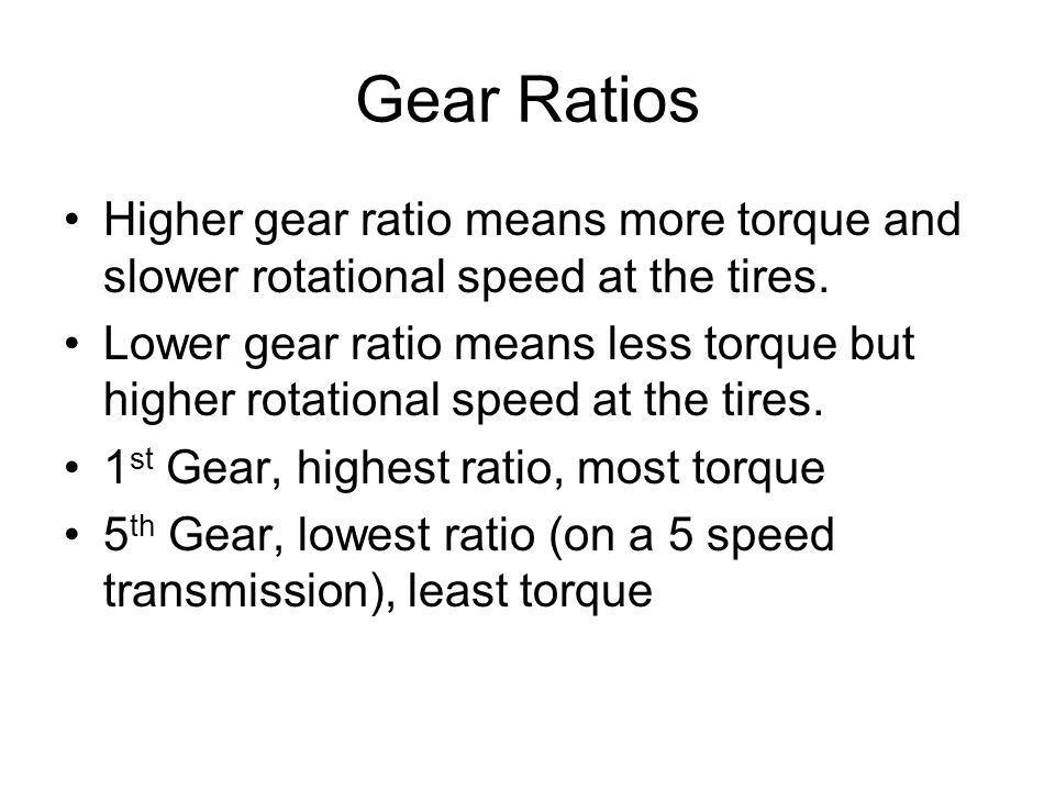 Gear RatiosHigher gear ratio means more torque and slower rotational speed at the tires.