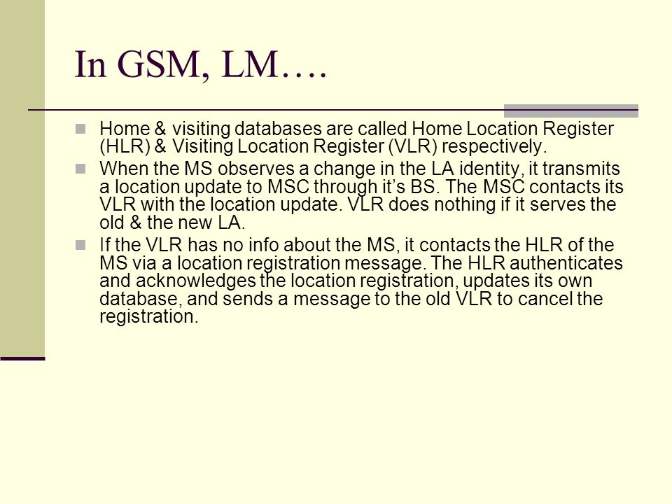 In GSM, LM….Home & visiting databases are called Home Location Register (HLR) & Visiting Location Register (VLR) respectively.