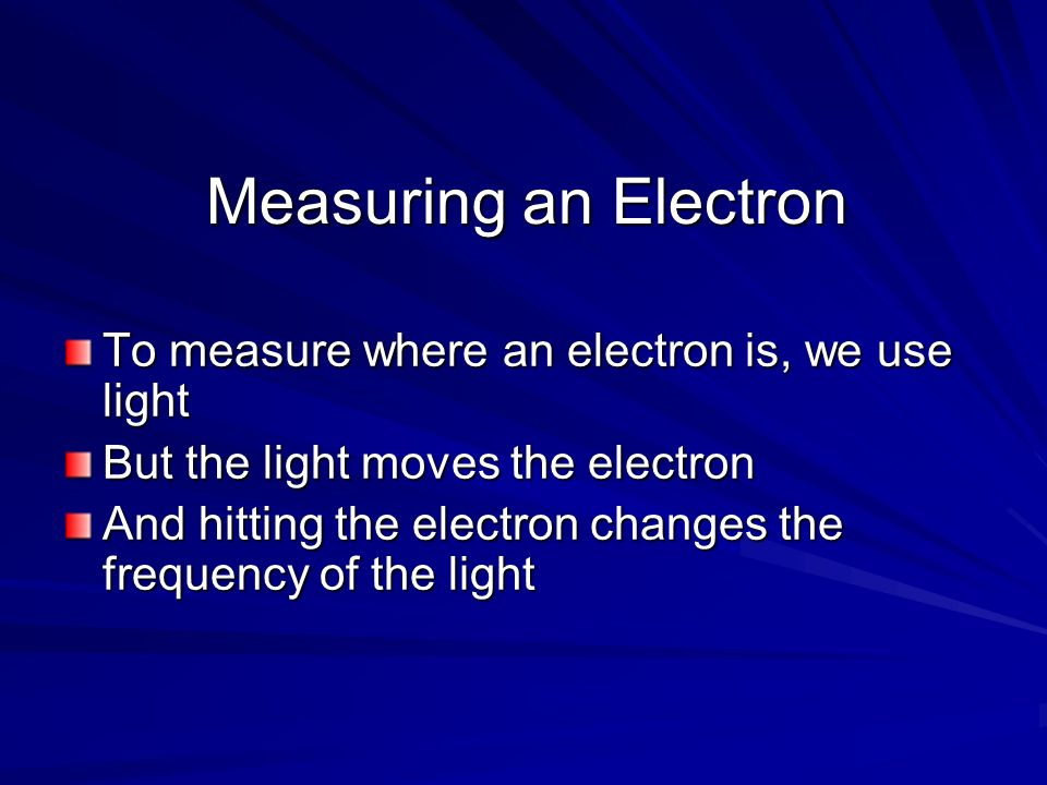 Measuring an Electron To measure where an electron is, we use light