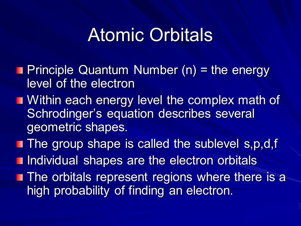 Atomic Orbitals Principle Quantum Number (n) = the energy level of the electron.