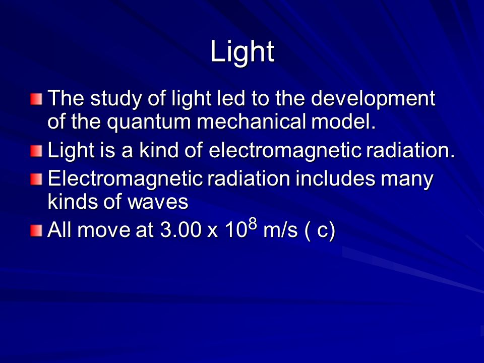 Light The study of light led to the development of the quantum mechanical model. Light is a kind of electromagnetic radiation.