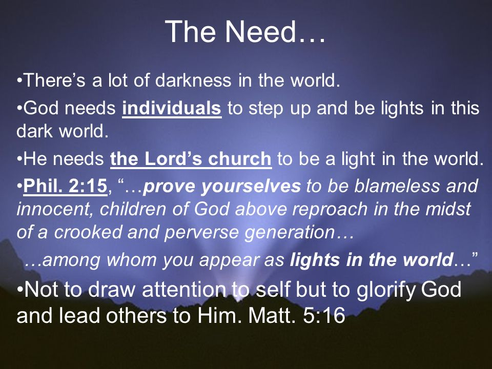 The Need… There's a lot of darkness in the world. God needs individuals to step up and be lights in this dark world.