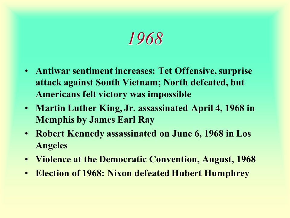 1968 Antiwar sentiment increases: Tet Offensive, surprise attack against South Vietnam; North defeated, but Americans felt victory was impossible.