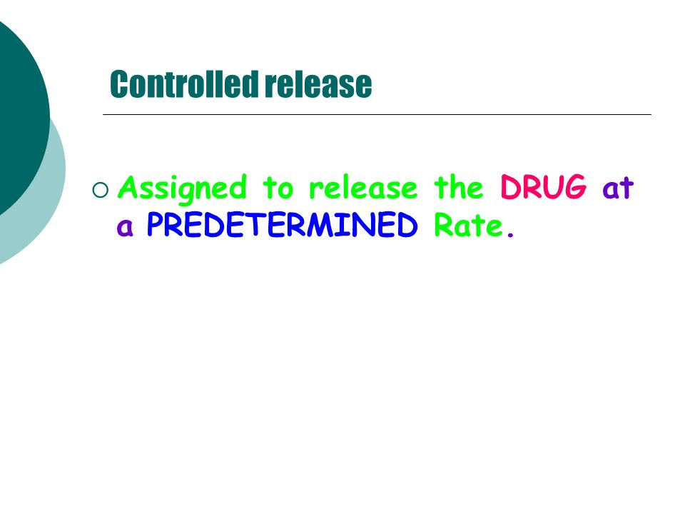 Controlled release Assigned to release the DRUG at a PREDETERMINED Rate.