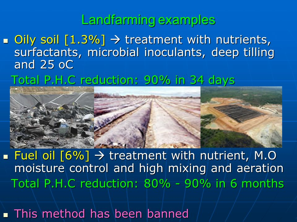 Landfarming examples Oily soil [1.3%]  treatment with nutrients, surfactants, microbial inoculants, deep tilling and 25 oC.