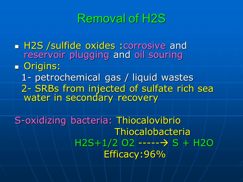 Removal of H2S H2S /sulfide oxides :corrosive and reservoir plugging and oil souring. Origins: 1- petrochemical gas / liquid wastes.