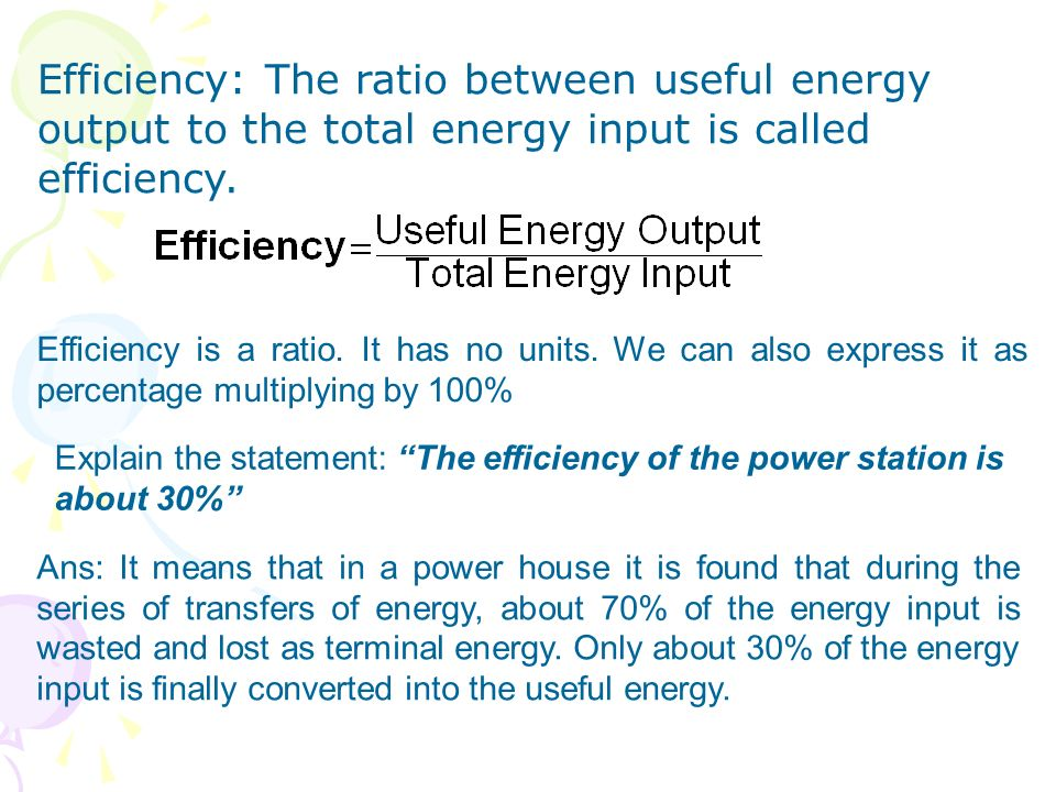 Efficiency: The ratio between useful energy output to the total energy input is called efficiency.