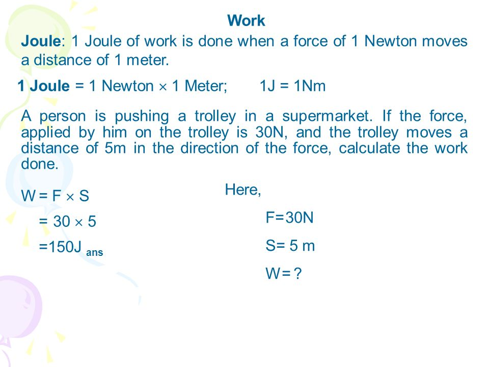 Work Joule: 1 Joule of work is done when a force of 1 Newton moves a distance of 1 meter. 1 Joule = 1 Newton  1 Meter; 1J = 1Nm.