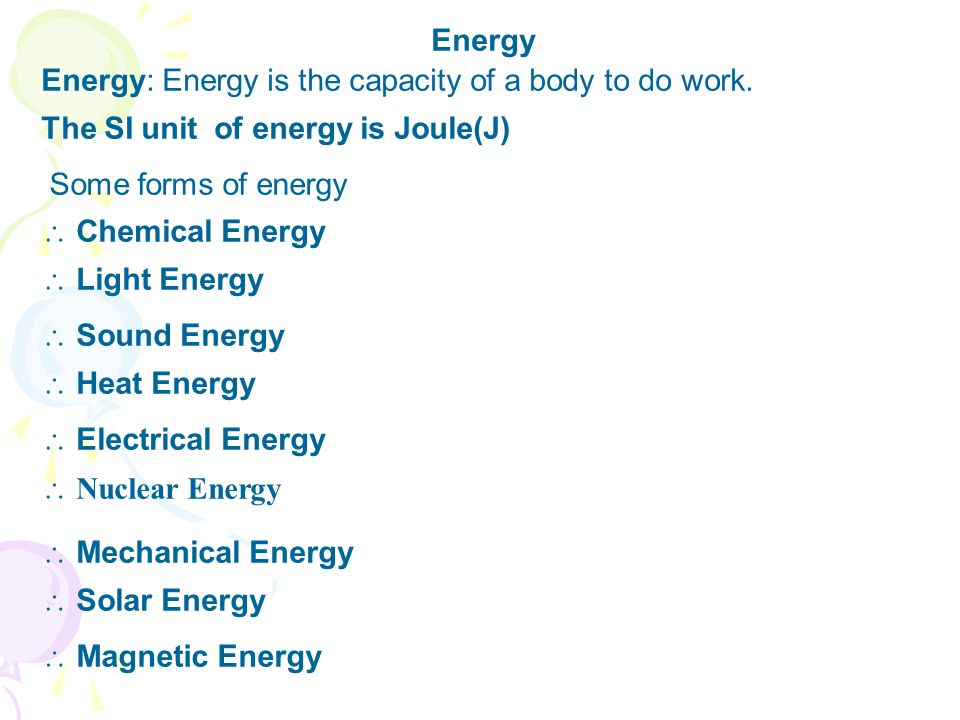Energy Energy: Energy is the capacity of a body to do work. The SI unit of energy is Joule(J) Some forms of energy.