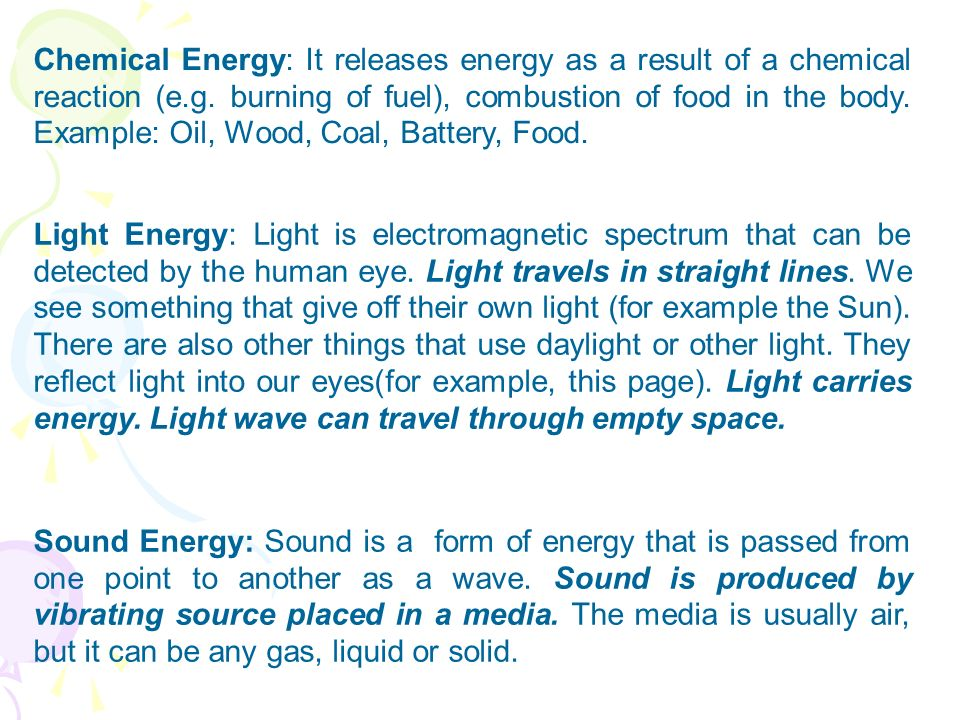 Chemical Energy: It releases energy as a result of a chemical reaction (e.g. burning of fuel), combustion of food in the body. Example: Oil, Wood, Coal, Battery, Food.