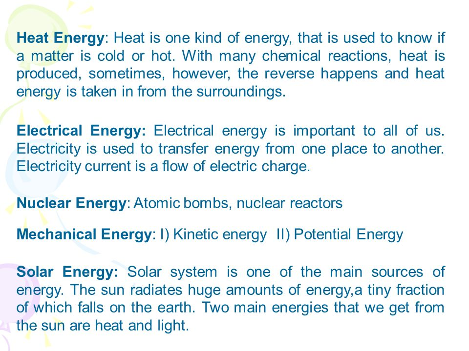 Heat Energy: Heat is one kind of energy, that is used to know if a matter is cold or hot. With many chemical reactions, heat is produced, sometimes, however, the reverse happens and heat energy is taken in from the surroundings.