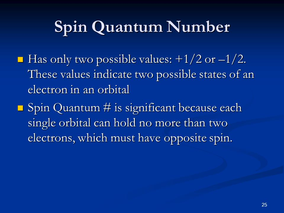 Spin Quantum Number Has only two possible values: +1/2 or –1/2. These values indicate two possible states of an electron in an orbital.