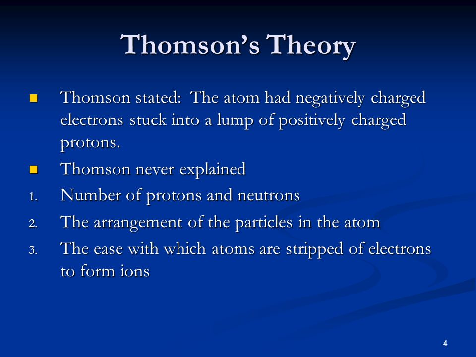 Thomson's TheoryThomson stated: The atom had negatively charged electrons stuck into a lump of positively charged protons.