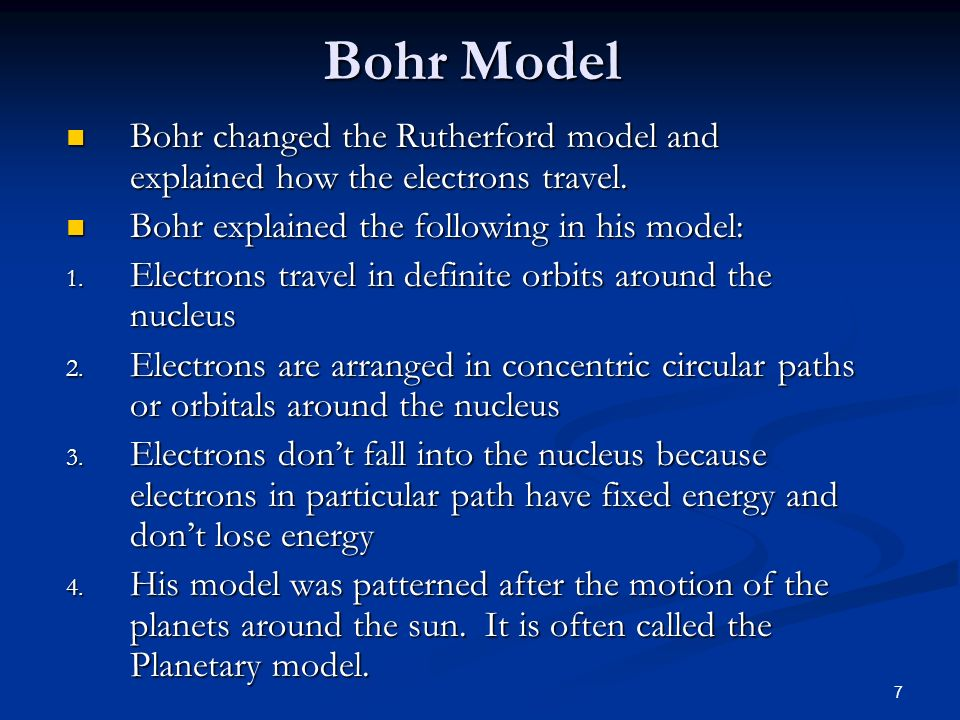 Bohr ModelBohr changed the Rutherford model and explained how the electrons travel. Bohr explained the following in his model: