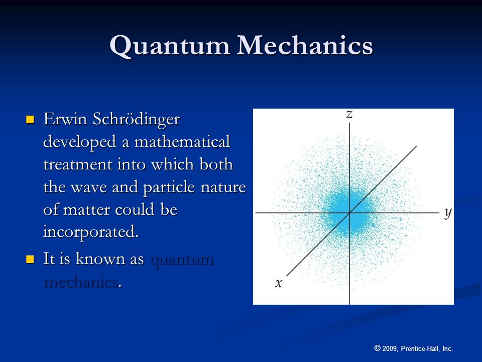 Quantum Mechanics Erwin Schrödinger developed a mathematical treatment into which both the wave and particle nature of matter could be incorporated.