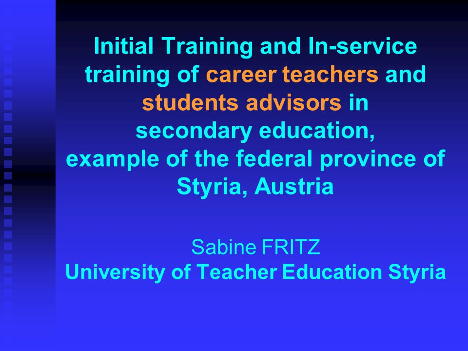Initial Training and In-service training of career teachers and students advisors in secondary education, example of the federal province of Styria, Austria Sabine FRITZ University of Teacher Education Styria