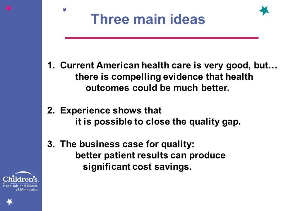 Three main ideas 1. Current American health care is very good, but…
