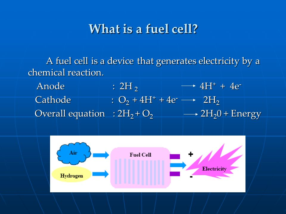 What is a fuel cell A fuel cell is a device that generates electricity by a chemical reaction.