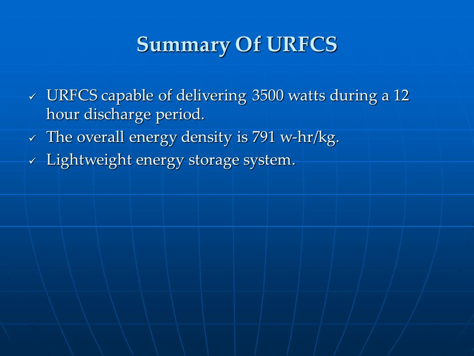 Summary Of URFCS URFCS capable of delivering 3500 watts during a 12 hour discharge period. The overall energy density is 791 w-hr/kg.