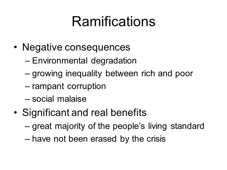 Ramifications Negative consequences Significant and real benefits