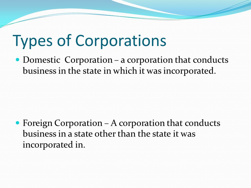 Types of Corporations Domestic Corporation – a corporation that conducts business in the state in which it was incorporated.