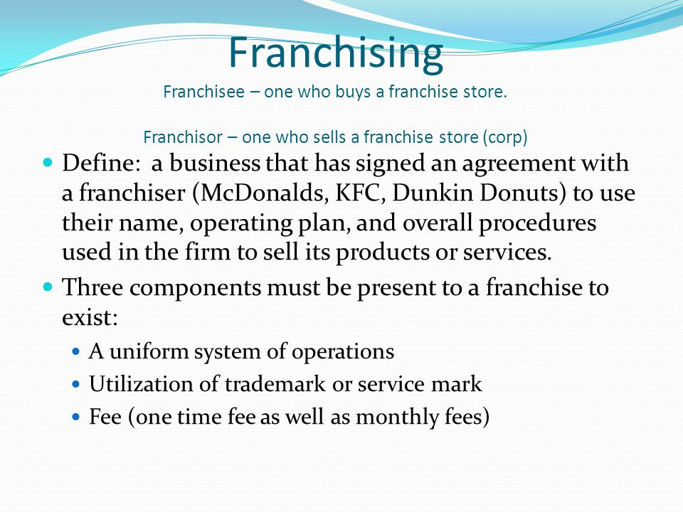 Franchising Franchisee – one who buys a franchise store