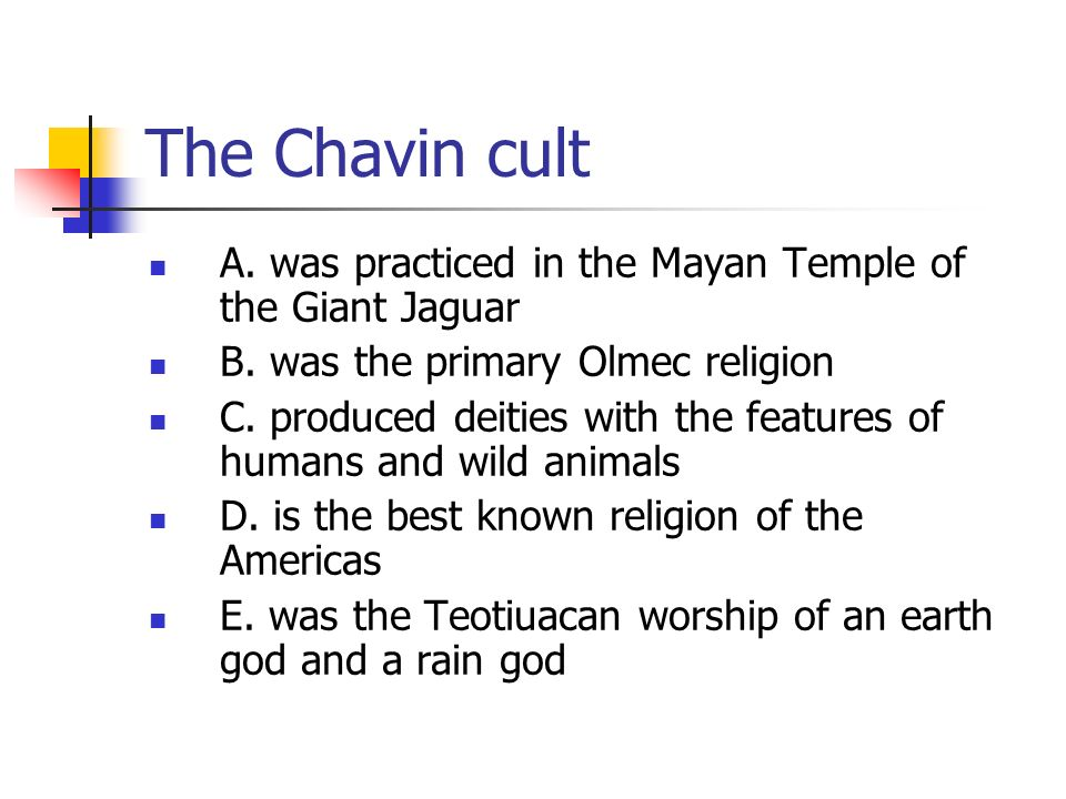 The Chavin cult A. was practiced in the Mayan Temple of the Giant Jaguar. B. was the primary Olmec religion.
