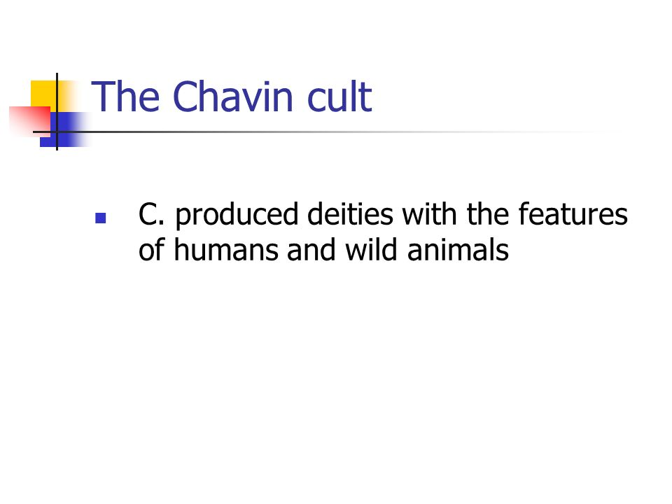 The Chavin cult C. produced deities with the features of humans and wild animals