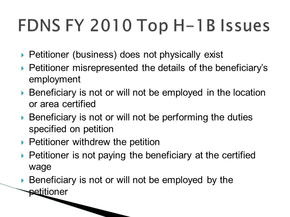 FDNS FY 2010 Top H-1B IssuesPetitioner (business) does not physically exist. Petitioner misrepresented the details of the beneficiary's employment.
