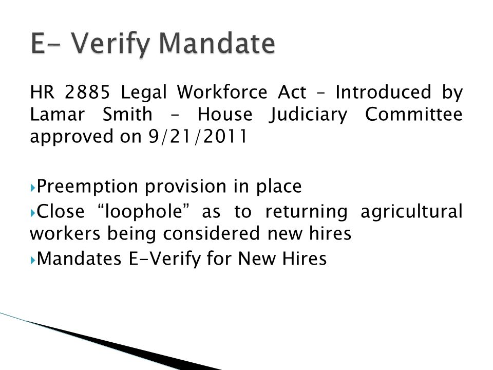 E- Verify MandateHR 2885 Legal Workforce Act – Introduced by Lamar Smith – House Judiciary Committee approved on 9/21/2011.