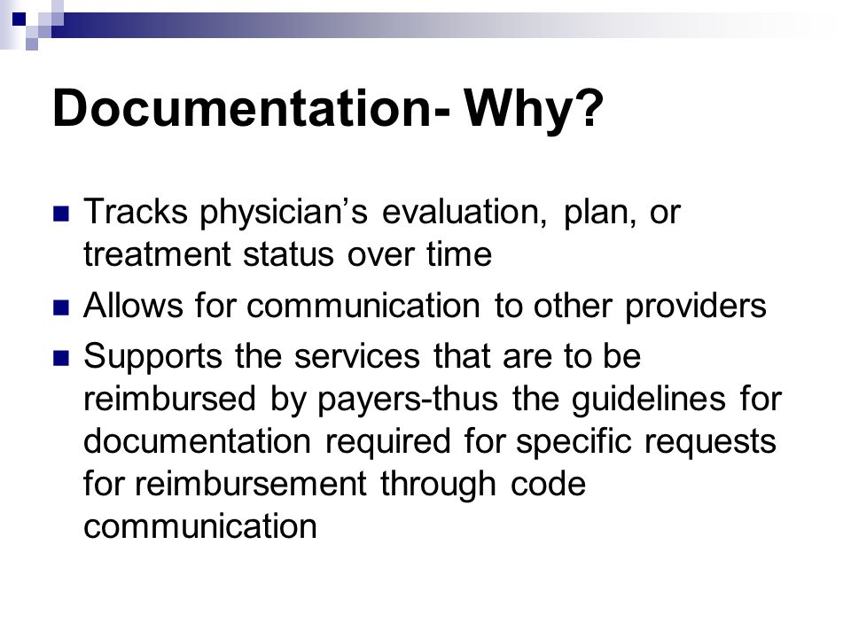 Documentation- Why Tracks physician's evaluation, plan, or treatment status over time. Allows for communication to other providers.