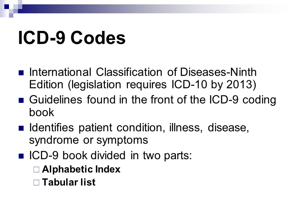 ICD-9 Codes International Classification of Diseases-Ninth Edition (legislation requires ICD-10 by 2013)