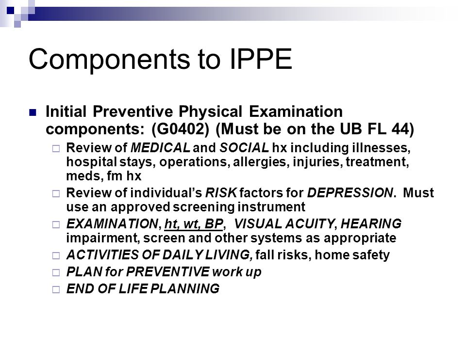 Components to IPPE Initial Preventive Physical Examination components: (G0402) (Must be on the UB FL 44)