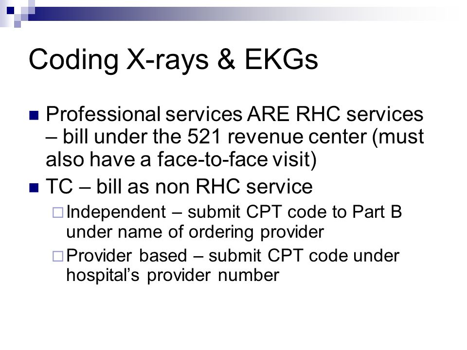 Coding X-rays & EKGs Professional services ARE RHC services – bill under the 521 revenue center (must also have a face-to-face visit)