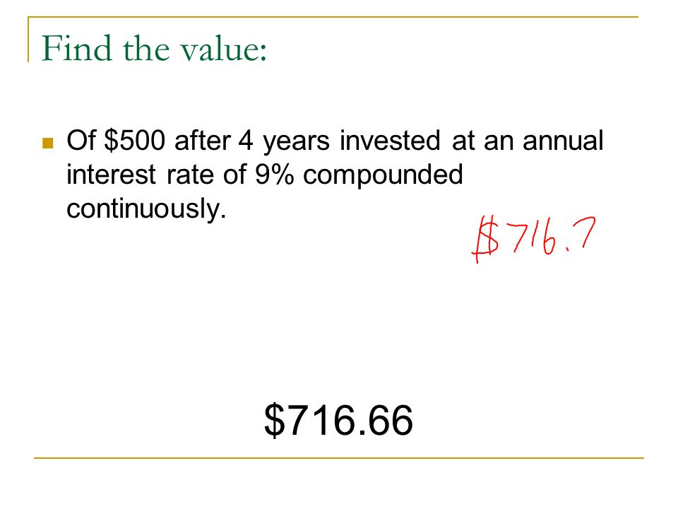 Find the value: Of $500 after 4 years invested at an annual interest rate of 9% compounded continuously.