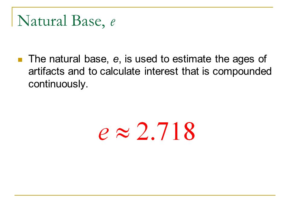 Natural Base, e The natural base, e, is used to estimate the ages of artifacts and to calculate interest that is compounded continuously.